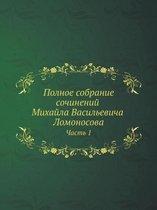 Polnoe sobranie sochinenij Mihajla Vasilevicha Lomonosova, s priobscheniem zhizni sochinitelya i s pribavleniem mnogih ego nigde esche ne napechatannyh tvorenij. Chast 1