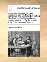 The Pen's Dexterity; Or, the Ingenious and Useful Art of Writing Short-Hand. Containing Twenty Copper-Plates, ... by Jeremiah Rich. the Twentieth Edition.