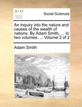 An Inquiry Into the Nature and Causes of the Wealth of Nations. by Adam Smith, ... in Two Volumes. ... Volume 2 of 2