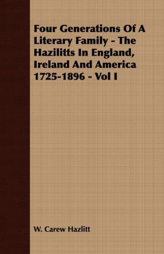 Four Generations Of A Literary Family - The Hazilitts In England, Ireland And America 1725-1896 - Vol I
