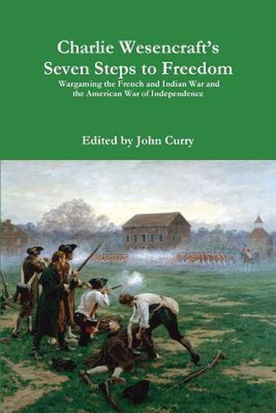 Charlie Wesencraft's Seven Steps to Freedom Wargaming the French and Indian War and the American War of Independence