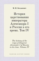 The History of the Reign of Emperor Alexander I of Russia in His Time. Volume IV