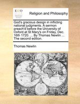 God's Gracious Design in Inflicting National Judgments. a Sermon Preach'd Before the University of Oxford at St Mary's on Friday, Dec. 16th 1720. ... by Thomas Newlin ... the Second Edition