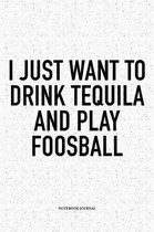 I Just Want To Drink Tequila And Play Foosball