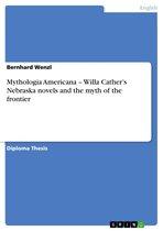 Mythologia Americana - Willa Cather's Nebraska novels and the myth of the frontier