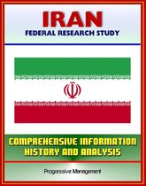 Iran: Federal Research Study and Country Profile with Comprehensive Information, History, and Analysis - Politics, Economy, Military