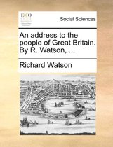 An Address to the People of Great Britain. by R. Watson,