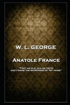 W. L. George - Anatole France: 'For I am old, old as truth, and I know the shortness of thy pains''