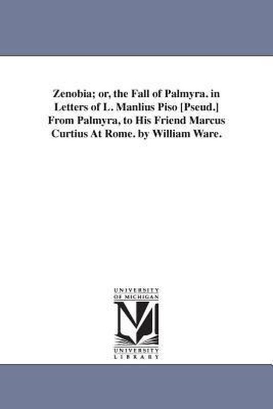 Zenobia; Or, the Fall of Palmyra. in Letters of L. Manlius Piso [Pseud.] from Palmyra, to His Friend Marcus Curtius at Rome. by William Ware.