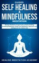 Guided Self-Healing and Mindfulness Meditation: Multiple Meditation Scripts such as Chakra Healing, Breathing Meditation, Body Scan Meditation, Vipassana, and Self-Hypnosis for a Better Life!