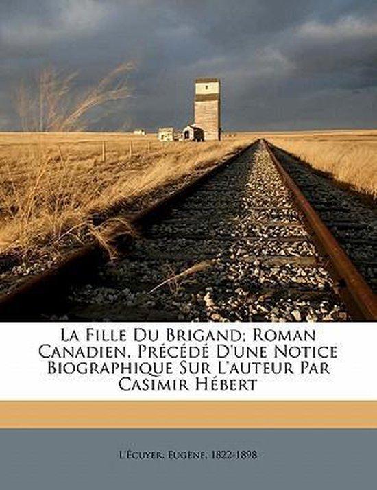 La Fille Du Brigand; Roman Canadien. PR C D D'Une Notice Biographique Sur L'Auteur Par Casimir H Bert