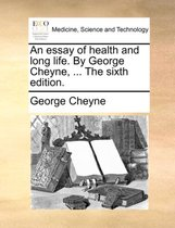 An Essay of Health and Long Life. by George Cheyne, ... the Sixth Edition