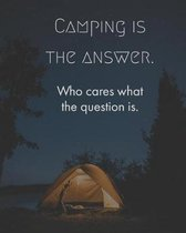 Camping Is the Answer Who Cares What the Question Is.