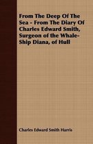 From The Deep Of The Sea - From The Diary Of Charles Edward Smith, Surgeon of the Whale-Ship Diana, of Hull