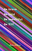 Be brave, Be Bold, Be beautiful, Be you.