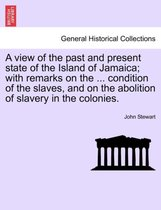 A View of the Past and Present State of the Island of Jamaica; With Remarks on the ... Condition of the Slaves, and on the Abolition of Slavery in the Colonies.