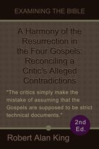A Harmony of the Resurrection in the Four Gospels: Reconciling a Critic's Alleged Contradictions (2nd Ed.) (Examining the Bible)
