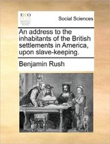 An Address to the Inhabitants of the British Settlements in America, Upon Slave-Keeping.