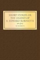 Short Stories or the Legend of U. Edward Robinette