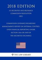 Commission Guidance Regarding Managements Report on Internal Control Over Financial Reporting Under Section 13(a) or 15(d) of the Securities Exchange (Us Securities and Exchange Commission Regulation) (Sec) (2018 Edition)