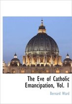 The Eve of Catholic Emancipation, Vol. 1