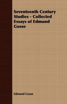 Seventeenth Century Studies - Collected Essays of Edmund Gosse