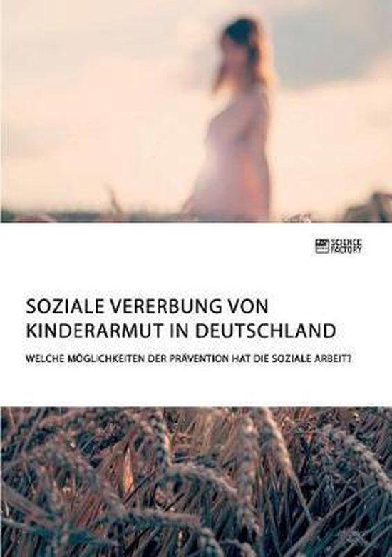 Soziale Vererbung von Kinderarmut in Deutschland. Welche Moeglichkeiten der Pravention hat die Soziale Arbeit?