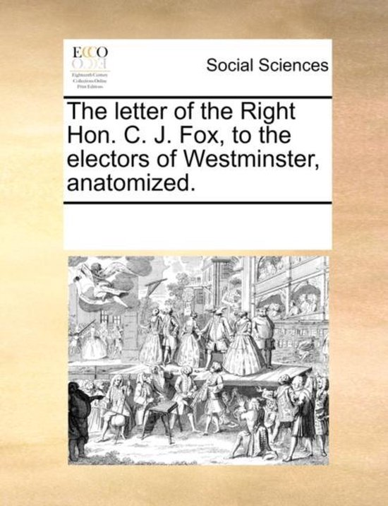 The Letter of the Right Hon. C. J. Fox, to the Electors of Westminster, Anatomized