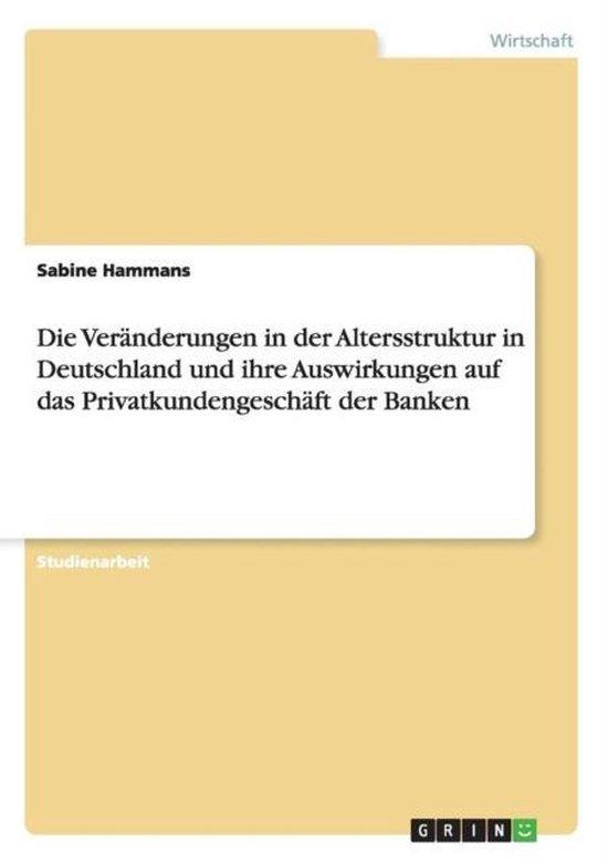 Die Veranderungen in der Altersstruktur in Deutschland und ihre Auswirkungen auf das Privatkundengeschaft der Banken