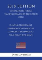 Clearing Requirement Determination Under the Commodity Exchange ACT for Interest Rate Swaps (Us Commodity Futures Trading Commission Regulation) (Cftc) (2018 Edition)
