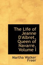 The Life of Jeanne D'Albret, Queen of Navarre, Volume I