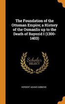 The Foundation of the Ottoman Empire; A History of the Osmanlis Up to the Death of Bayezid I (1300-1403)