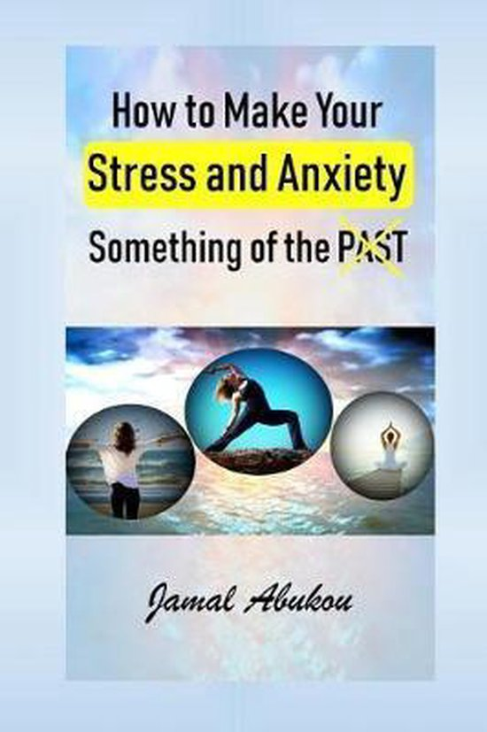 How to Make Your Stress and Anxiety Something of the PAST