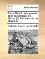 Sur La Liberte de La Presse, Imite de L'Anglois, de Milton, (1) Par Le Comte de Mirabeau ...