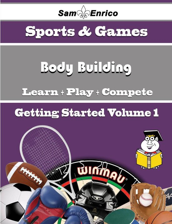 A Beginners Guide to Body Building (Volume 1)