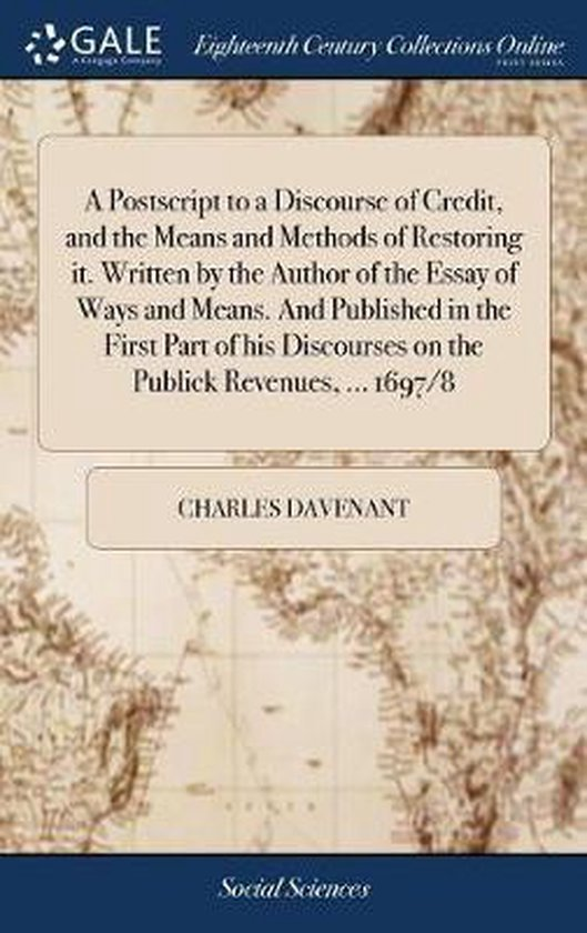 A PostScript to a Discourse of Credit, and the Means and Methods of Restoring It. Written by the Author of the Essay of Ways and Means. and Published in the First Part of His Discourses on the Publick Revenues, ... 1697/8