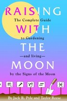 Raising with the Moon -- The Complete Guide to Gardening and Living by the Signs of the Moon