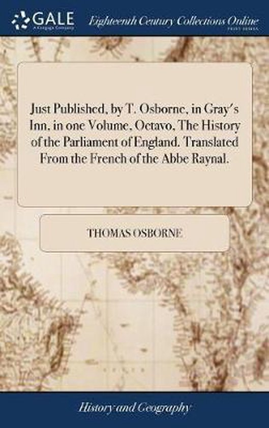 Just Published, by T. Osborne, in Gray's Inn, in One Volume, Octavo, the History of the Parliament of England. Translated from the French of the ABBE Raynal.