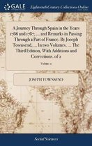A Journey Through Spain in the Years 1786 and 1787; ... and Remarks in Passing Through a Part of France. by Joseph Townsend, ... in Two Volumes. ... the Third Edition, with Additions and Corrections. of 2; Volume 2