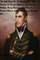 We Will Never Do An Unjust Act: The Policies of Thomas Jefferson, Enacted by William Henry Harrison, that Forced a British Alliance with Tecumseh and Hastened War