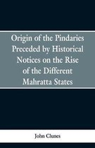 Origin of the Pindaries Preceded by Historical Notices on the Rise of the Defferent Mahratta States.