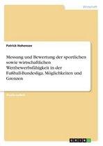 Messung und Bewertung der sportlichen sowie wirtschaftlichen Wettbewerbsfähigkeit in der Fußball-Bundesliga. Möglichkeiten und Grenzen