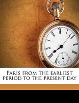 Paris from the Earliest Period to the Present Day Volume 8