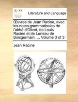 Uvres de Jean Racine, Avec Les Notes Grammaticales de L'Abb D'Olivet, de Louis Racine Et de Luneau de Boisgermain. ... Volume 3 of 3