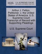 Arthur J. Felton, Petitioner, V. the United States of America. U.S. Supreme Court Transcript of Record with Supporting Pleadings