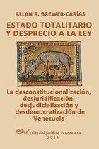 Estado Totalitario Y Desprecio a la Ley. La Desconstitucionalizacion, Desjuridificacion, Desjudicializacion Y Desdemocratizacion de Venezuela