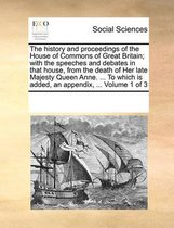 The History and Proceedings of the House of Commons of Great Britain; With the Speeches and Debates in That House, from the Death of Her Late Majesty Queen Anne. ... to Which Is Added, an Appendix, ... Volume 1 of 3