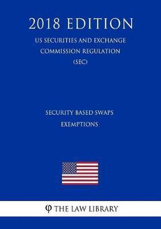 Security Based Swaps - Exemptions (Us Securities and Exchange Commission Regulation) (Sec) (2018 Edition)
