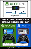 Xbox One or PS4 [PlayStation 4]: Which New Video Game Console Should You Buy? A Comparison of Xbox 1 and PS4 Price, Features, Specs, Games and Release Dates