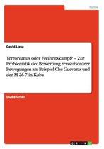 Terrorismus oder Freiheitskampf? - Zur Problematik der Bewertung revolutionarer Bewegungen am Beispiel Che Guevaras und der M-26-7 in Kuba
